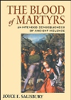 Salisbury, Joyce, E.: The Blood of Martyrs. Unintended Consequences of Ancient Violence