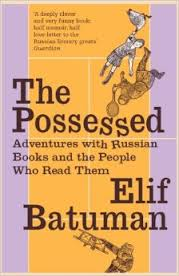 Batuman, Elif: The Possessed. Adventures with Russian Books and the People Who Read Them